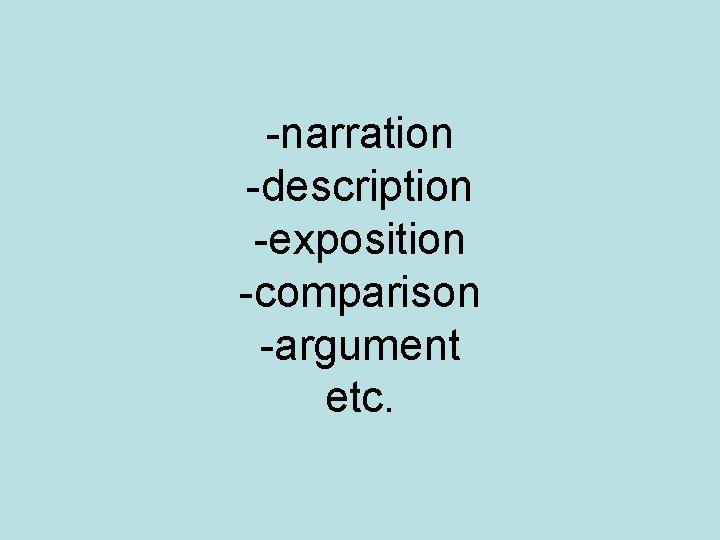 -narration -description -exposition -comparison -argument etc.
