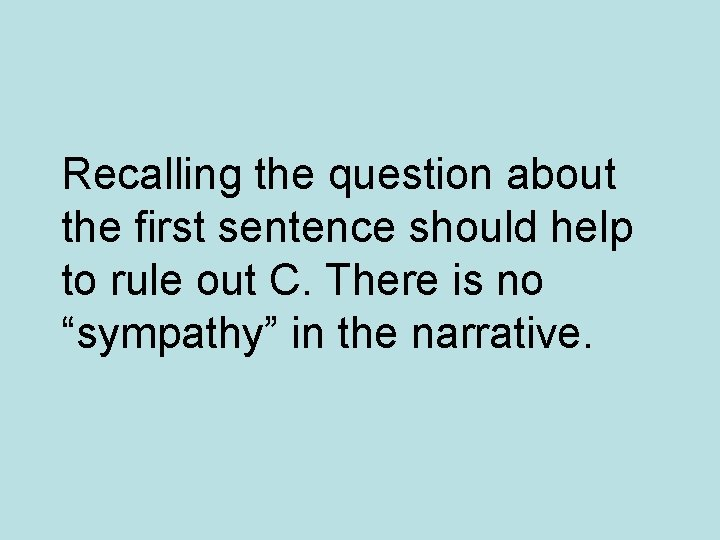 Recalling the question about the first sentence should help to rule out C. There