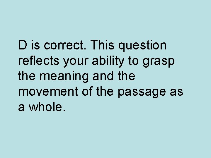 D is correct. This question reflects your ability to grasp the meaning and the