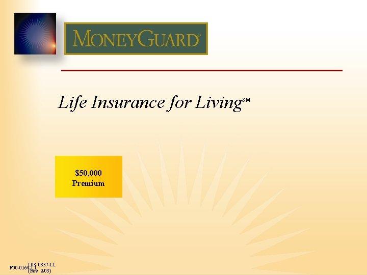 Life Insurance for Living $50, 000 Premium L 03 -0337 -LL F 00 -0164