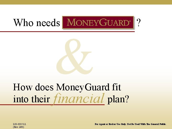 Who needs & ? How does Money. Guard fit into their financial plan? L