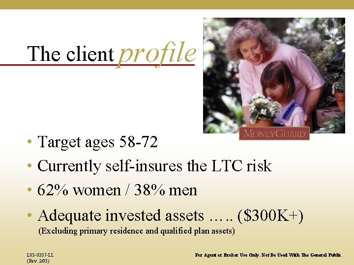 The client profile • Target ages 58 -72 • Currently self-insures the LTC risk