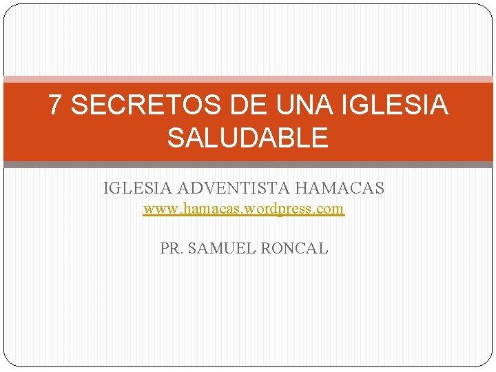 7 SECRETOS DE UNA IGLESIA SALUDABLE IGLESIA ADVENTISTA HAMACAS www. hamacas. wordpress. com PR.