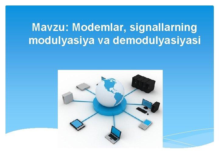 Mavzu: Modemlar, signallarning modulyasiya va demodulyasi