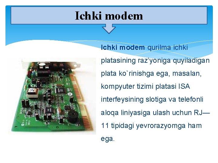 Ichki modem qurilma ichki platasining raz'yoniga quyiladigan plata ko`rinishga ega, masalan, kompyuter tizimi platasi