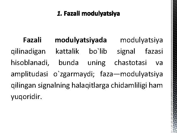 Fazali modulyatsiyada modulyatsiya qilinadigan kattalik bo`lib signal fazasi hisoblanadi, bunda uning chastotasi va amplitudasi