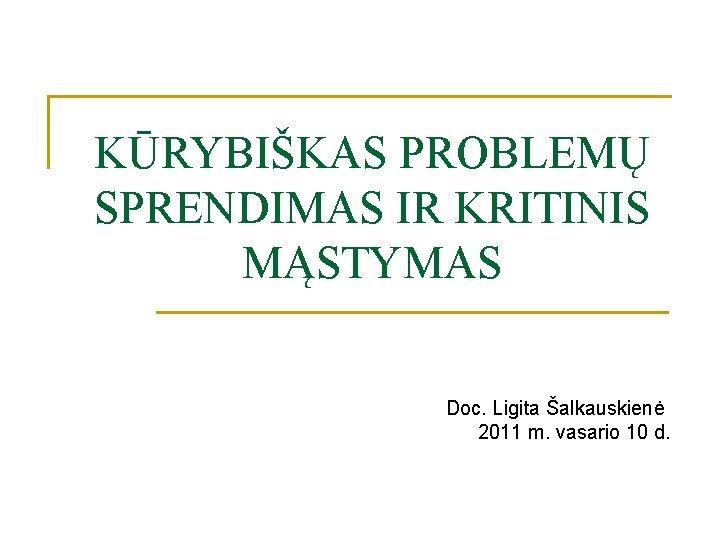 KŪRYBIŠKAS PROBLEMŲ SPRENDIMAS IR KRITINIS MĄSTYMAS Doc. Ligita Šalkauskienė 2011 m. vasario 10 d.
