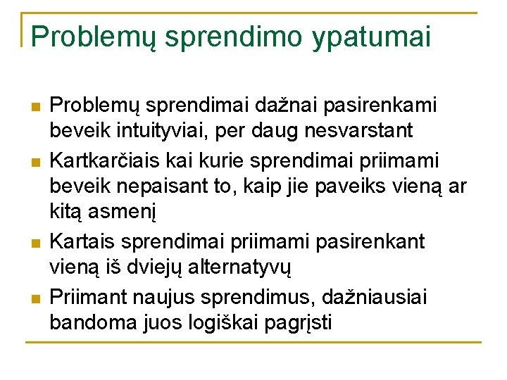 Problemų sprendimo ypatumai n n Problemų sprendimai dažnai pasirenkami beveik intuityviai, per daug nesvarstant