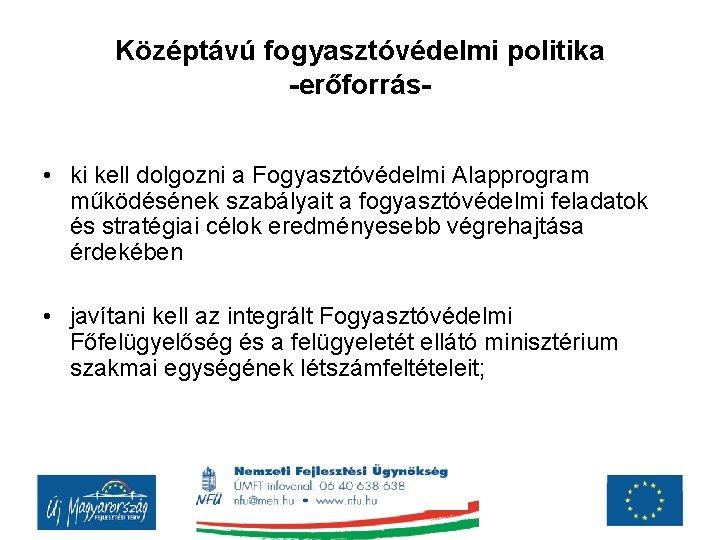 Középtávú fogyasztóvédelmi politika -erőforrás • ki kell dolgozni a Fogyasztóvédelmi Alapprogram működésének szabályait a