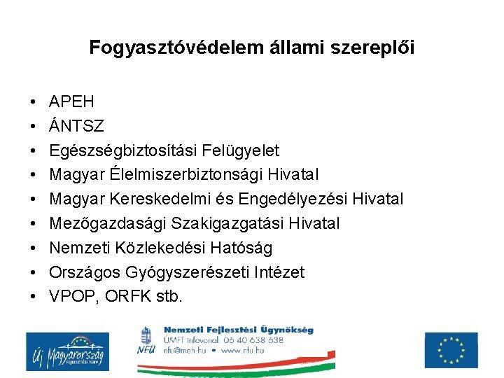 Fogyasztóvédelem állami szereplői • • • APEH ÁNTSZ Egészségbiztosítási Felügyelet Magyar Élelmiszerbiztonsági Hivatal Magyar