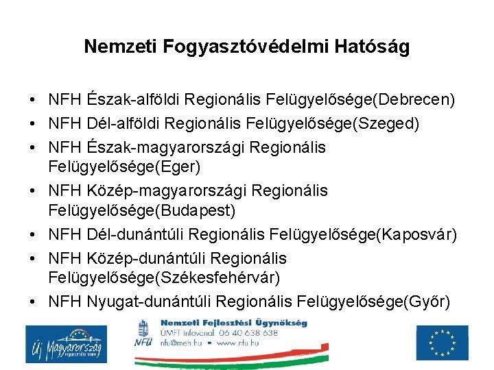 Nemzeti Fogyasztóvédelmi Hatóság • NFH Észak-alföldi Regionális Felügyelősége(Debrecen) • NFH Dél-alföldi Regionális Felügyelősége(Szeged) •