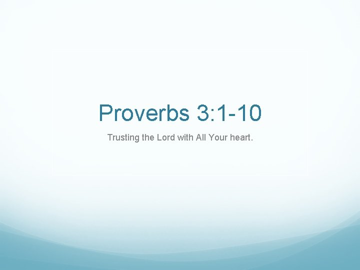 Proverbs 3: 1 -10 Trusting the Lord with All Your heart.