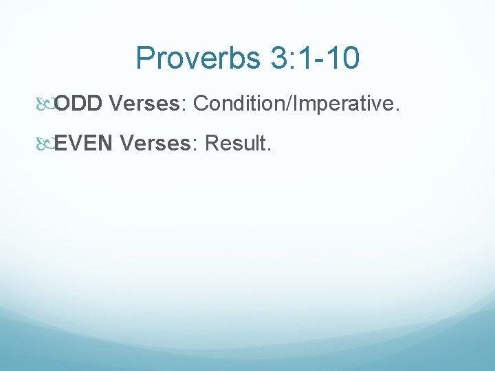 Proverbs 3: 1 -10 ODD Verses: Condition/Imperative. EVEN Verses: Result.