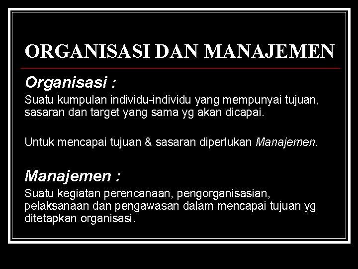 ORGANISASI DAN MANAJEMEN Organisasi : Suatu kumpulan individu-individu yang mempunyai tujuan, sasaran dan target