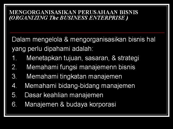 MENGORGANISASIKAN PERUSAHAAN BISNIS (ORGANIZING The BUSINESS ENTERPRISE ) Dalam mengelola & mengorganisasikan bisnis hal