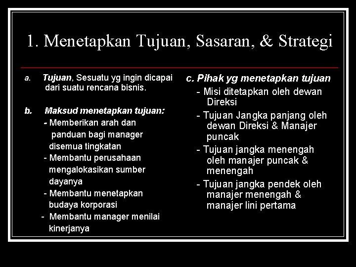 1. Menetapkan Tujuan, Sasaran, & Strategi a. Tujuan, Sesuatu yg ingin dicapai dari suatu