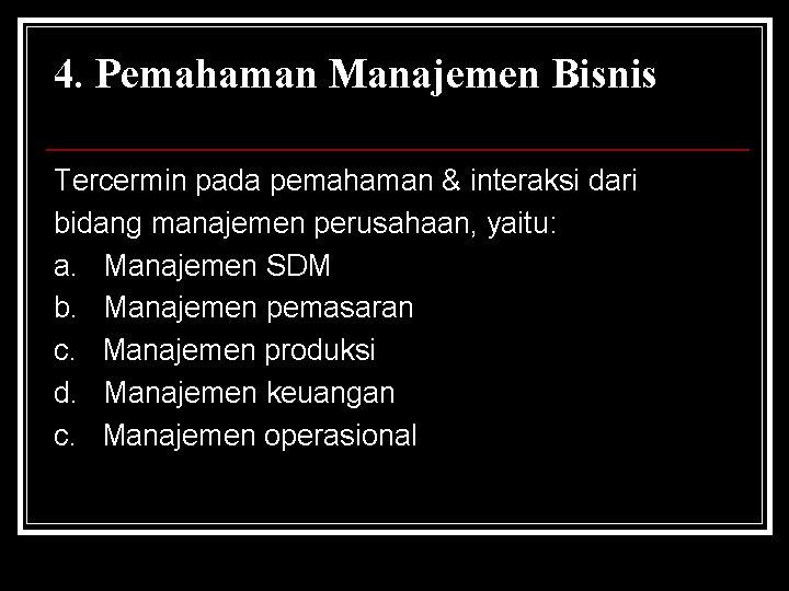 4. Pemahaman Manajemen Bisnis Tercermin pada pemahaman & interaksi dari bidang manajemen perusahaan, yaitu: