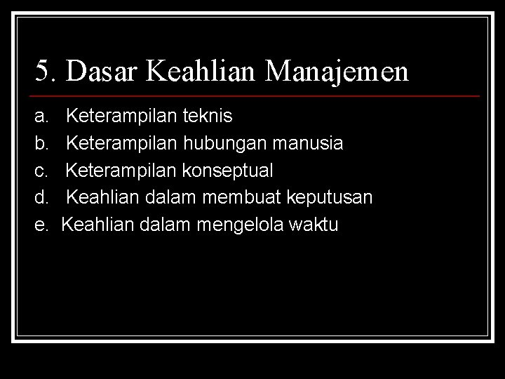 5. Dasar Keahlian Manajemen a. b. c. d. e. Keterampilan teknis Keterampilan hubungan manusia