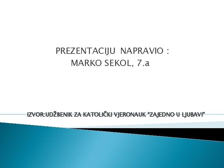 """PREZENTACIJU NAPRAVIO : MARKO SEKOL, 7. a IZVOR: UDŽBENIK ZA KATOLIČKI VJERONAUK """"ZAJEDNO U"""