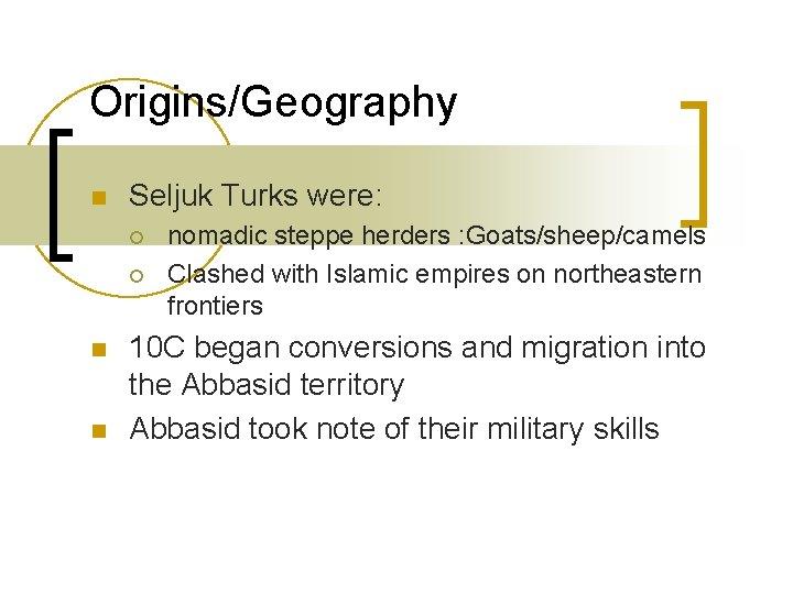 Origins/Geography n Seljuk Turks were: ¡ ¡ n n nomadic steppe herders : Goats/sheep/camels