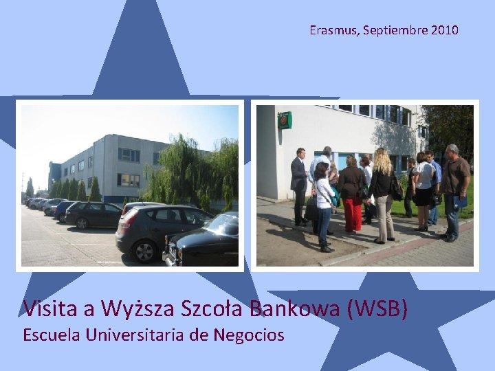Erasmus, Septiembre 2010 Visita a Wyższa Szcoła Bankowa (WSB) Escuela Universitaria de Negocios