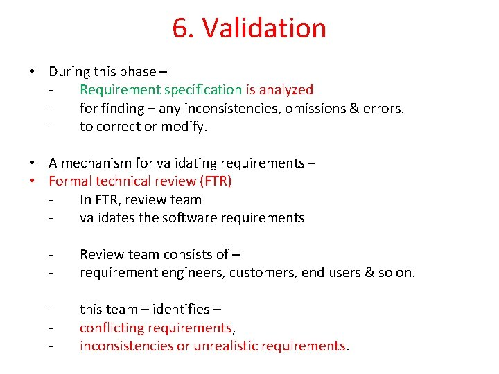 6. Validation • During this phase – Requirement specification is analyzed for finding –