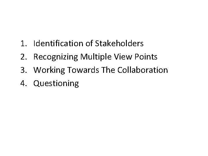 1. 2. 3. 4. Identification of Stakeholders Recognizing Multiple View Points Working Towards The