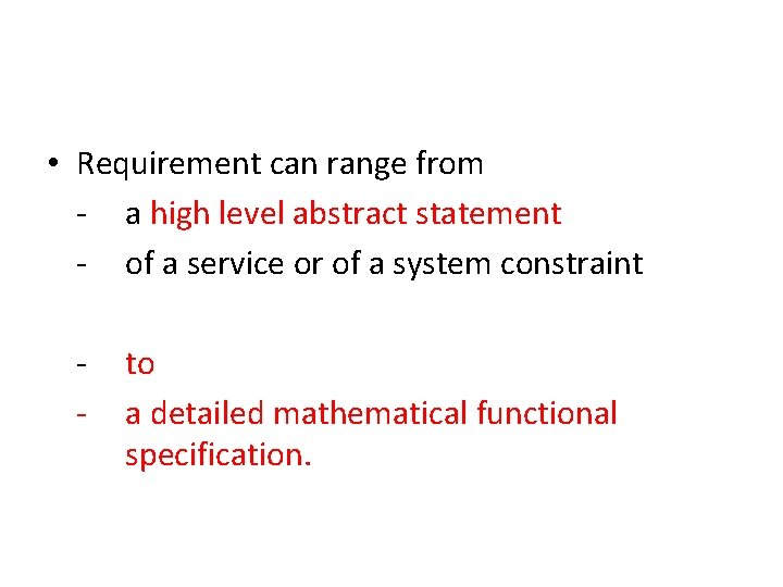 • Requirement can range from - a high level abstract statement - of