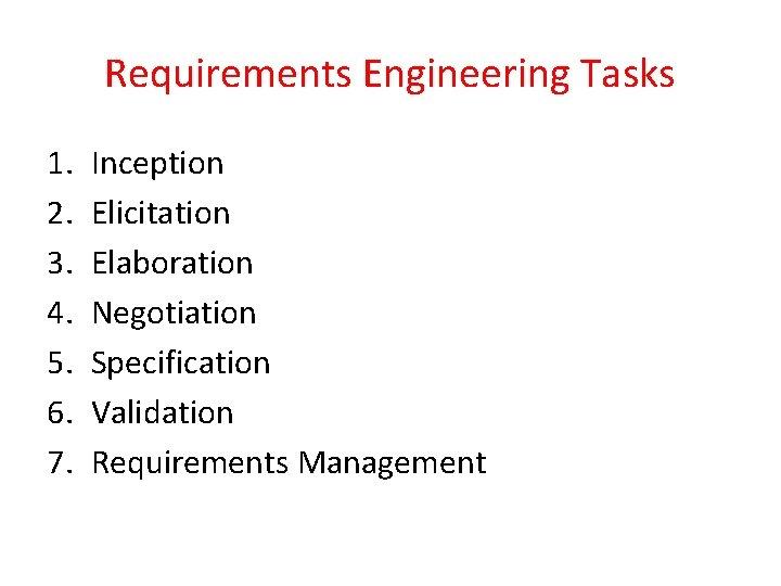 Requirements Engineering Tasks 1. 2. 3. 4. 5. 6. 7. Inception Elicitation Elaboration Negotiation