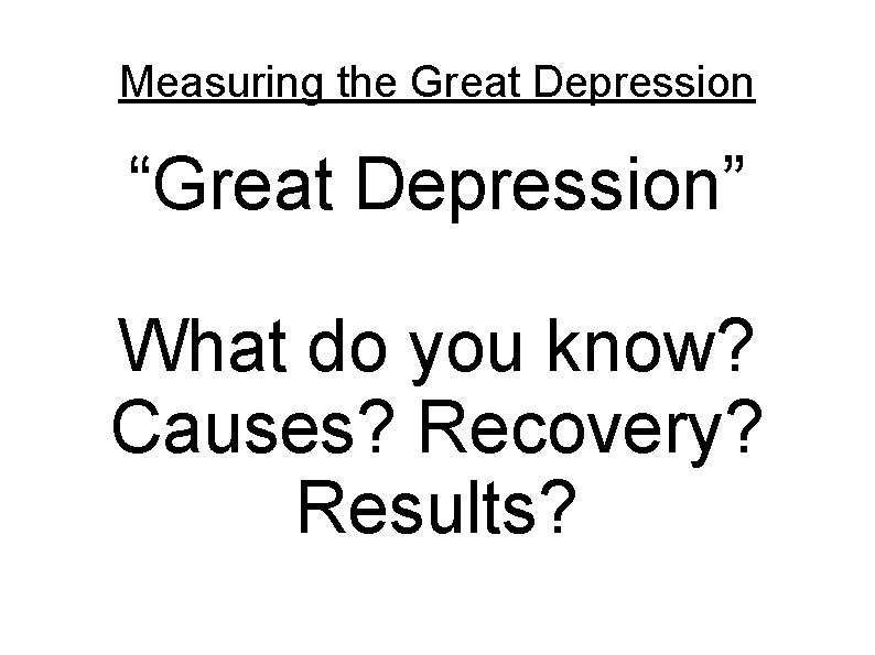 """Measuring the Great Depression """"Great Depression"""" What do you know? Causes? Recovery? Results?"""