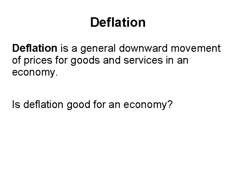 Deflation is a general downward movement of prices for goods and services in an
