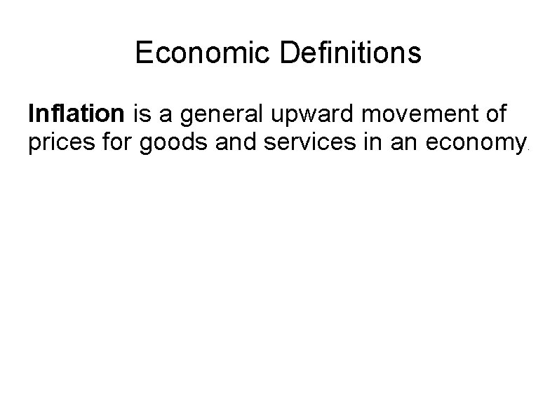 Economic Definitions Inflation is a general upward movement of prices for goods and services