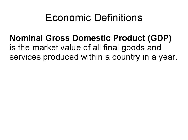 Economic Definitions Nominal Gross Domestic Product (GDP) is the market value of all final