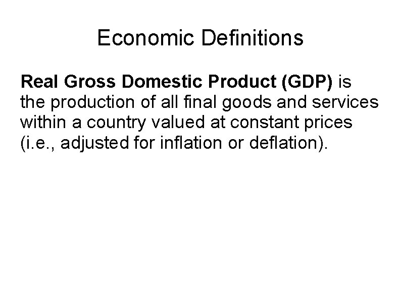 Economic Definitions Real Gross Domestic Product (GDP) is the production of all final goods