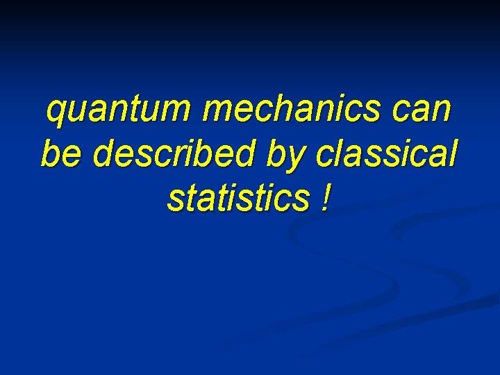 quantum mechanics can be described by classical statistics !