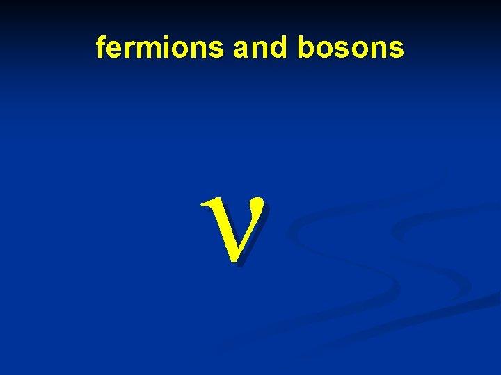 fermions and bosons ν