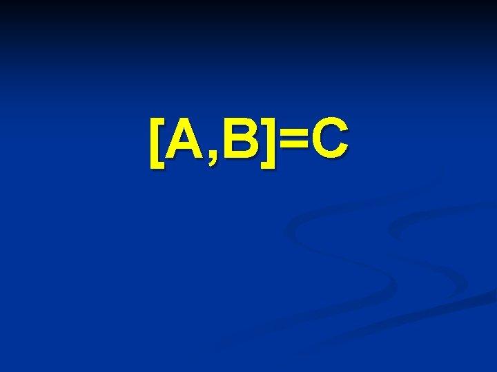 [A, B]=C