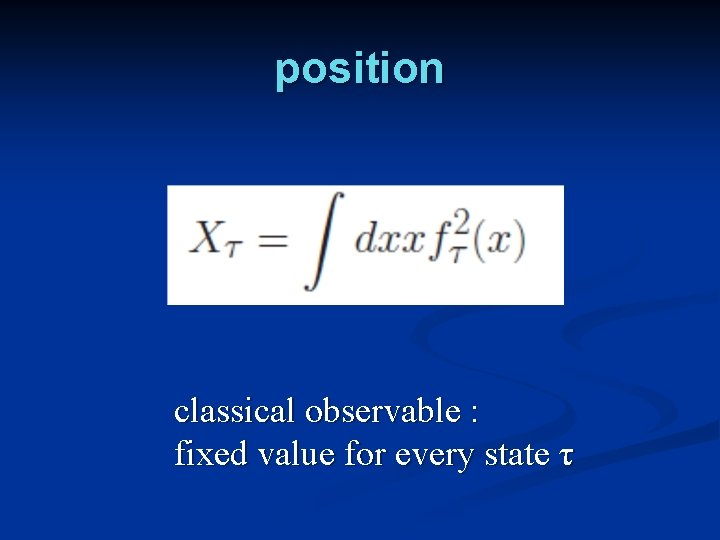 position classical observable : fixed value for every state τ
