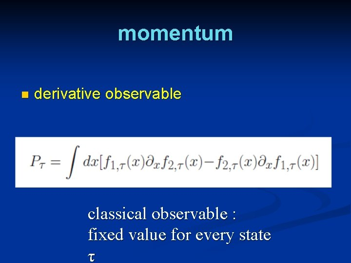momentum n derivative observable classical observable : fixed value for every state τ