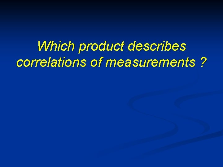 Which product describes correlations of measurements ?