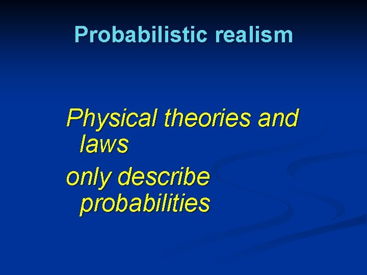 Probabilistic realism Physical theories and laws only describe probabilities
