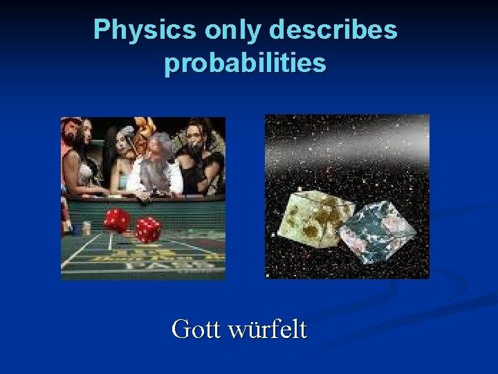 Physics only describes probabilities Gott würfelt