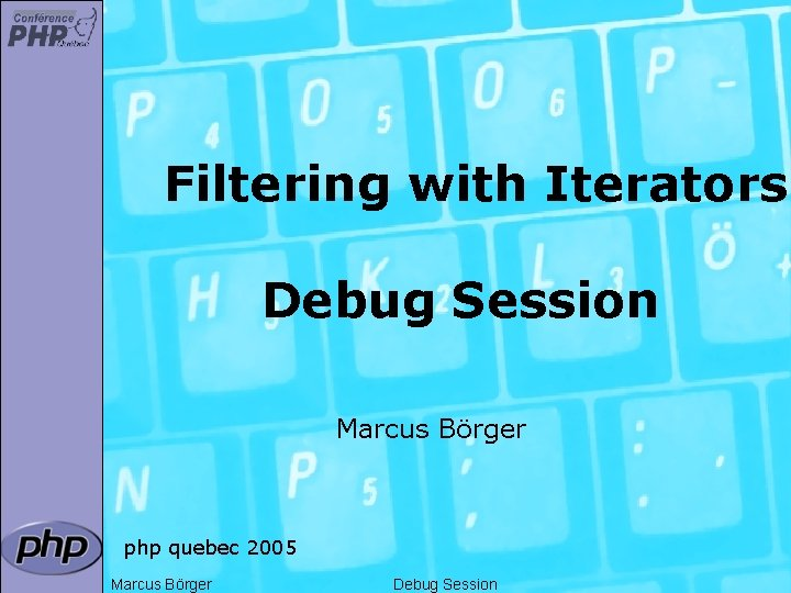 Filtering with Iterators Debug Session Marcus Börger php quebec 2005 Marcus Börger Debug Session