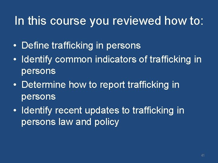 In this course you reviewed how to: • Define trafficking in persons • Identify