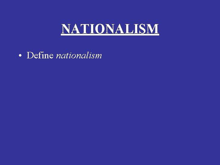 NATIONALISM • Define nationalism