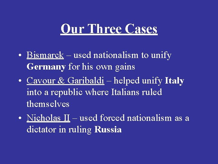 Our Three Cases • Bismarck – used nationalism to unify Germany for his own