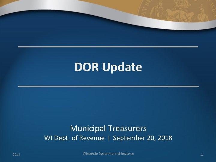 DOR Update Municipal Treasurers WI Dept. of Revenue I September 20, 2018 Wisconsin Department