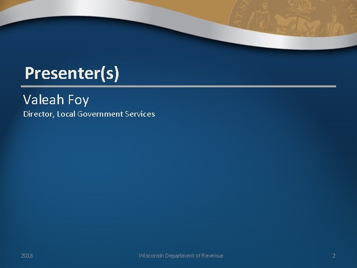 Presenter(s) Valeah Foy Director, Local Government Services 2018 Wisconsin Department of Revenue 2