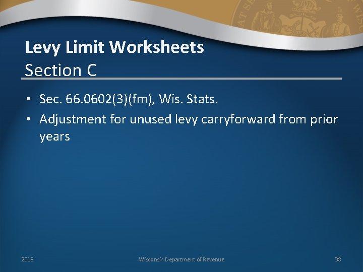 Levy Limit Worksheets Section C • Sec. 66. 0602(3)(fm), Wis. Stats. • Adjustment for