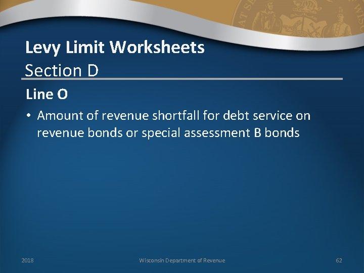 Levy Limit Worksheets Section D Line O • Amount of revenue shortfall for debt